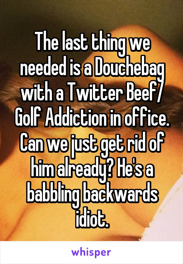 The last thing we needed is a Douchebag with a Twitter Beef/ Golf Addiction in office. Can we just get rid of him already? He's a babbling backwards idiot.