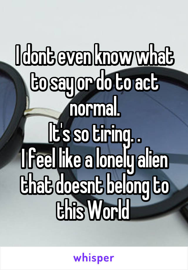 I dont even know what to say or do to act normal. It's so tiring. . I feel like a lonely alien that doesnt belong to this World