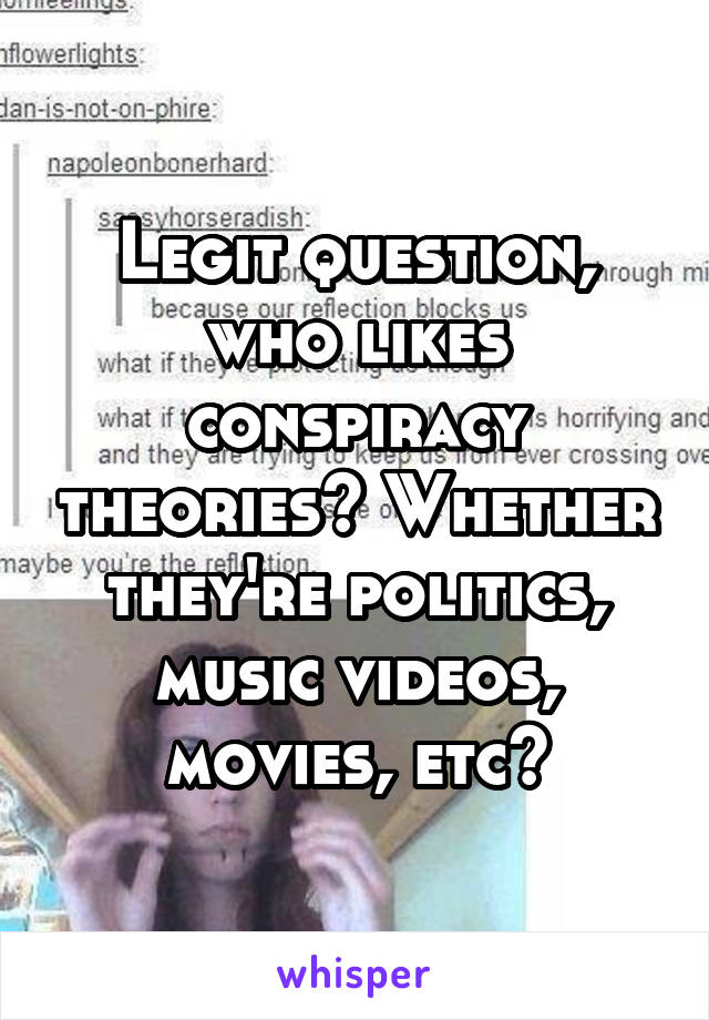 Legit question, who likes conspiracy theories? Whether they're politics, music videos, movies, etc?