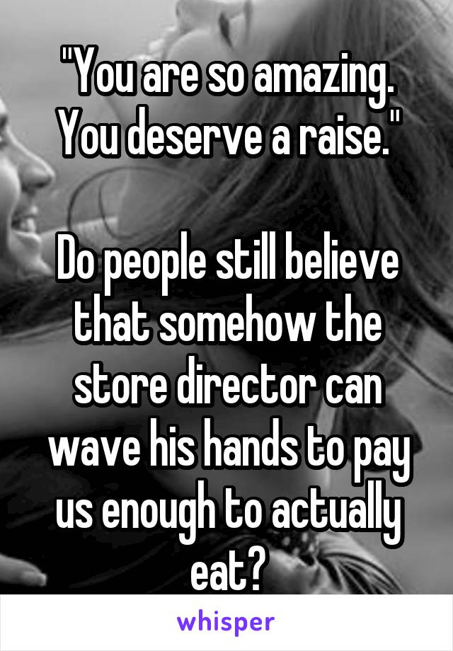 """""""You are so amazing. You deserve a raise.""""  Do people still believe that somehow the store director can wave his hands to pay us enough to actually eat?"""
