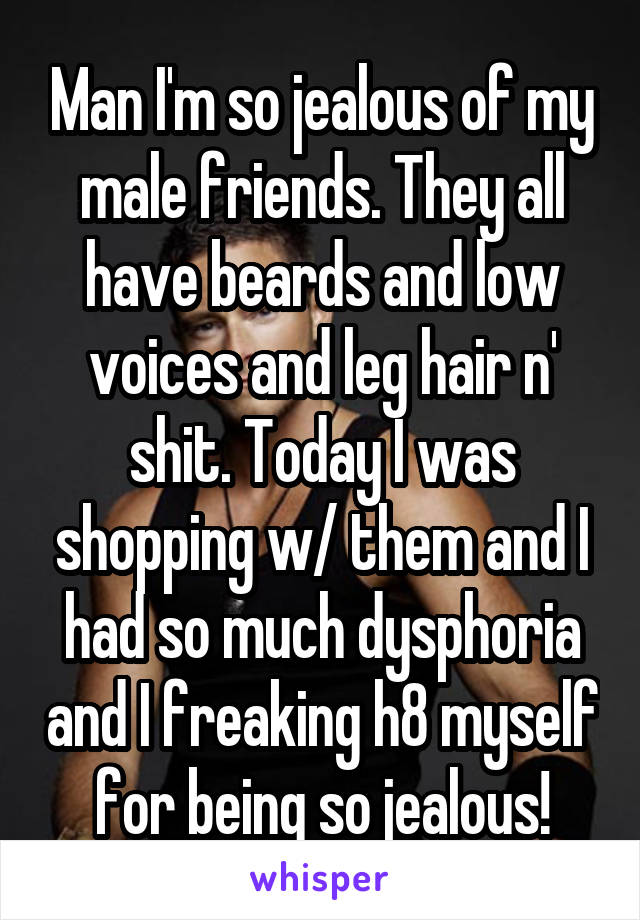 Man I'm so jealous of my male friends. They all have beards and low voices and leg hair n' shit. Today I was shopping w/ them and I had so much dysphoria and I freaking h8 myself for being so jealous!