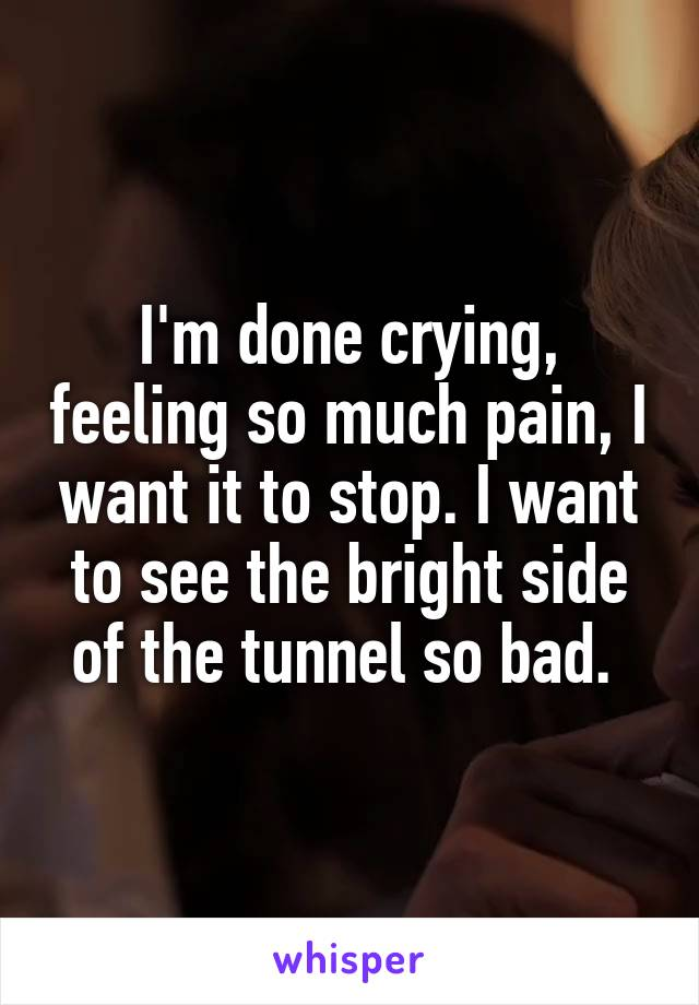 I'm done crying, feeling so much pain, I want it to stop. I want to see the bright side of the tunnel so bad.