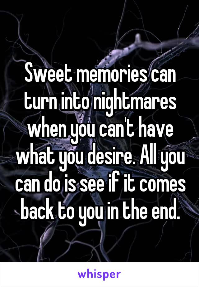 Sweet memories can turn into nightmares when you can't have what you desire. All you can do is see if it comes back to you in the end.