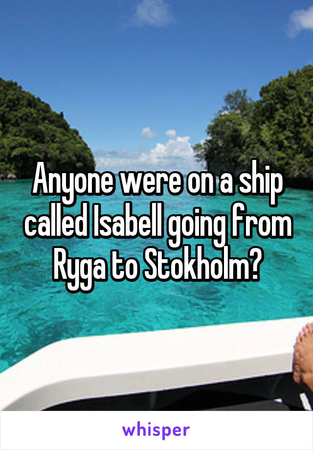 Anyone were on a ship called Isabell going from Ryga to Stokholm?