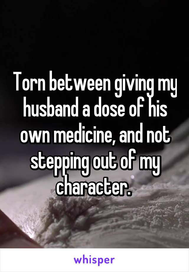 Torn between giving my husband a dose of his own medicine, and not stepping out of my character.