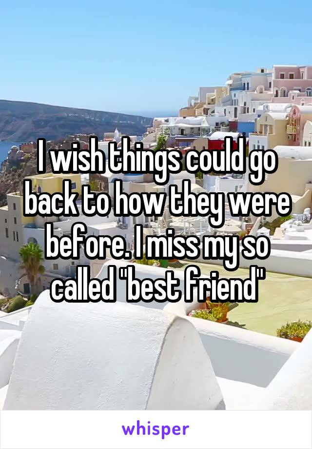 """I wish things could go back to how they were before. I miss my so called """"best friend"""""""