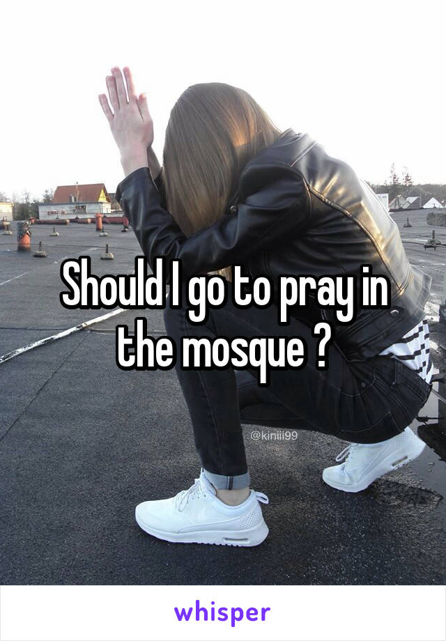 Should I go to pray in the mosque ?
