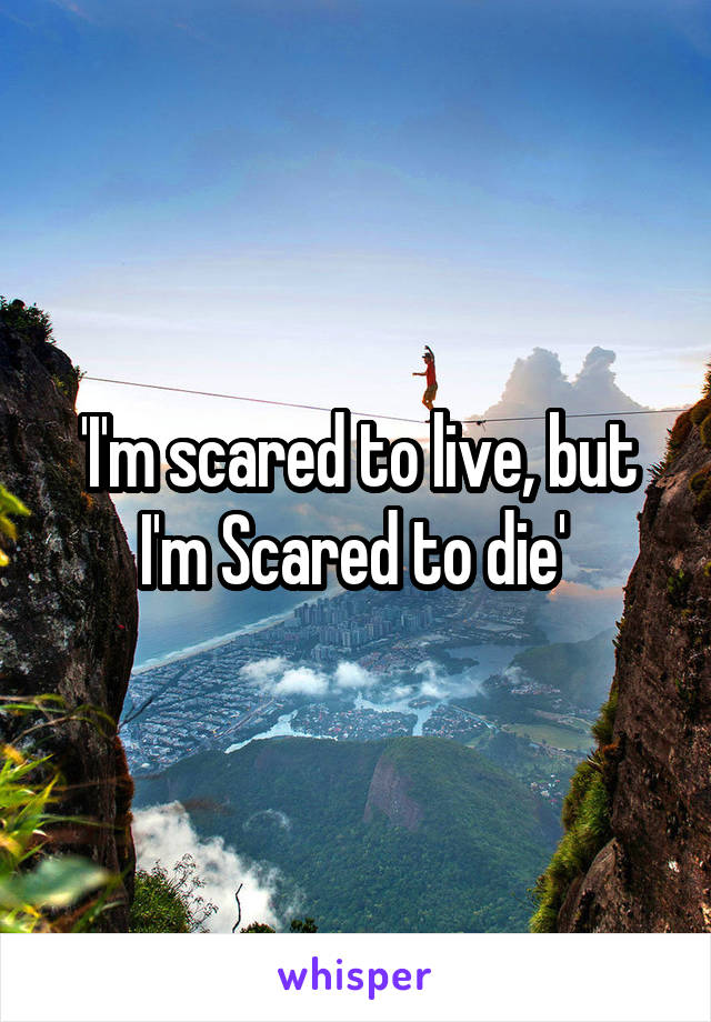 'I'm scared to live, but I'm Scared to die'