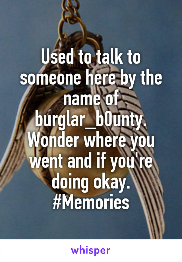 Used to talk to someone here by the name of burglar_b0unty. Wonder where you went and if you're doing okay. #Memories