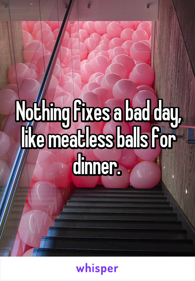 Nothing fixes a bad day, like meatless balls for dinner.
