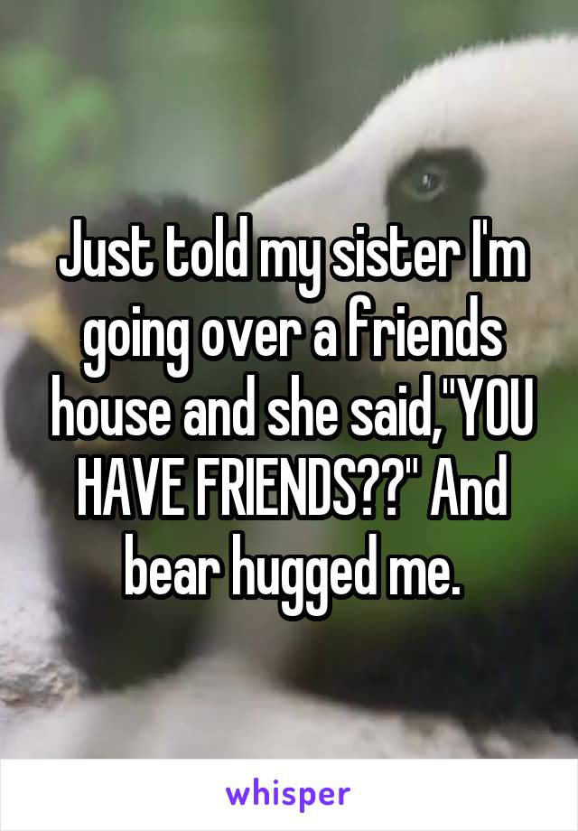 "Just told my sister I'm going over a friends house and she said,""YOU HAVE FRIENDS??"" And bear hugged me."