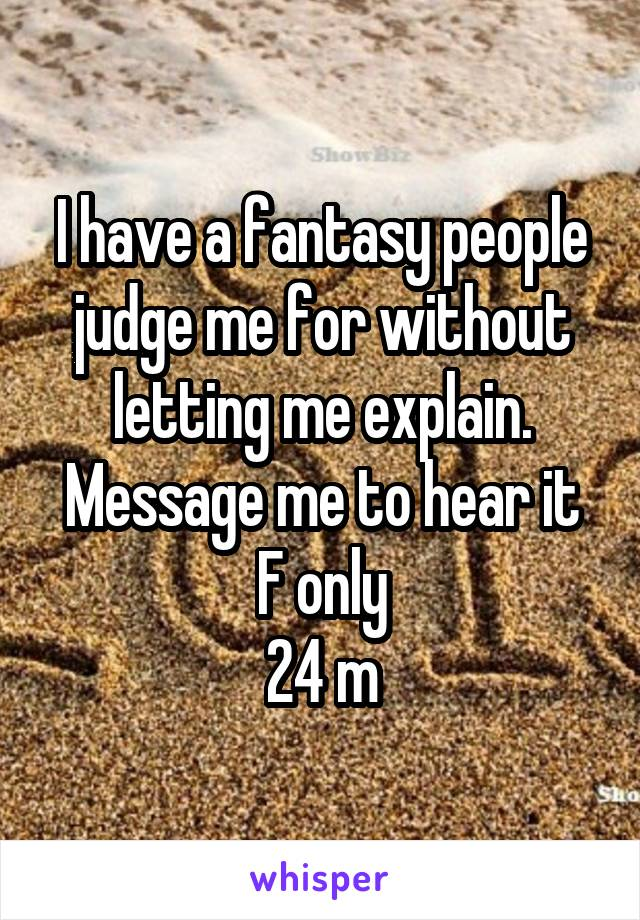 I have a fantasy people judge me for without letting me explain. Message me to hear it F only 24 m