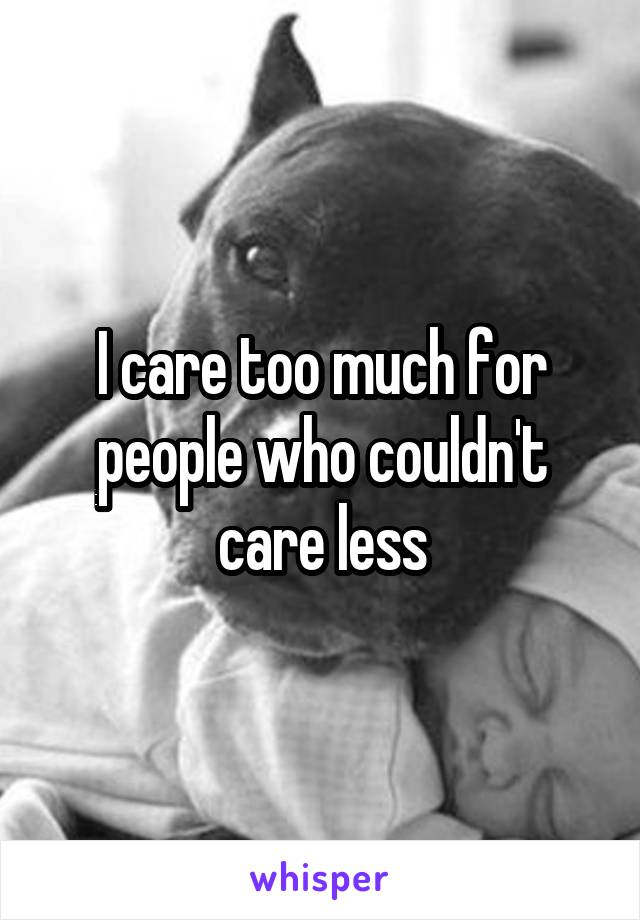 I care too much for people who couldn't care less