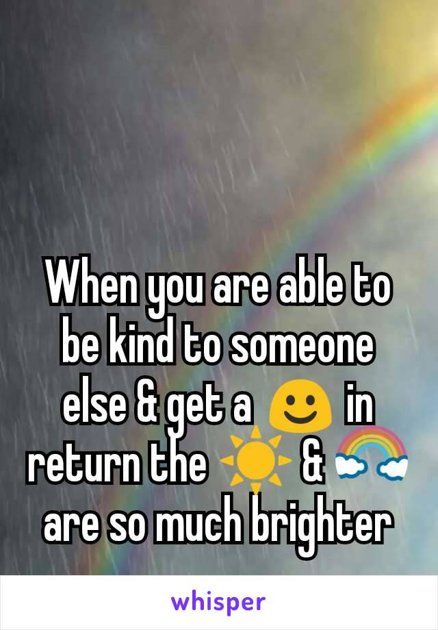 When you are able to be kind to someone else & get a ☺ in return the ☀ & 🌈 are so much brighter
