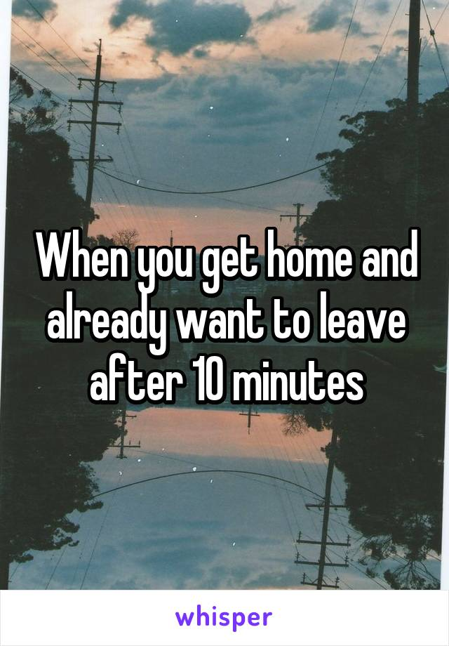 When you get home and already want to leave after 10 minutes