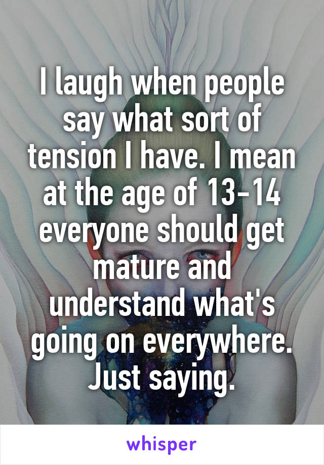I laugh when people say what sort of tension I have. I mean at the age of 13-14 everyone should get mature and understand what's going on everywhere. Just saying.