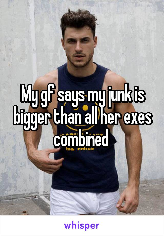 My gf says my junk is bigger than all her exes combined