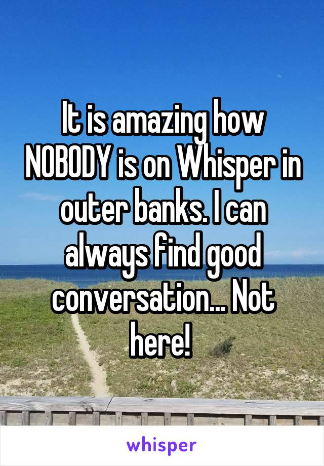 It is amazing how NOBODY is on Whisper in outer banks. I can always find good conversation... Not here!