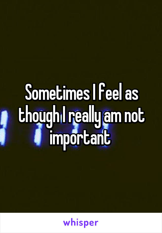 Sometimes I feel as though I really am not important