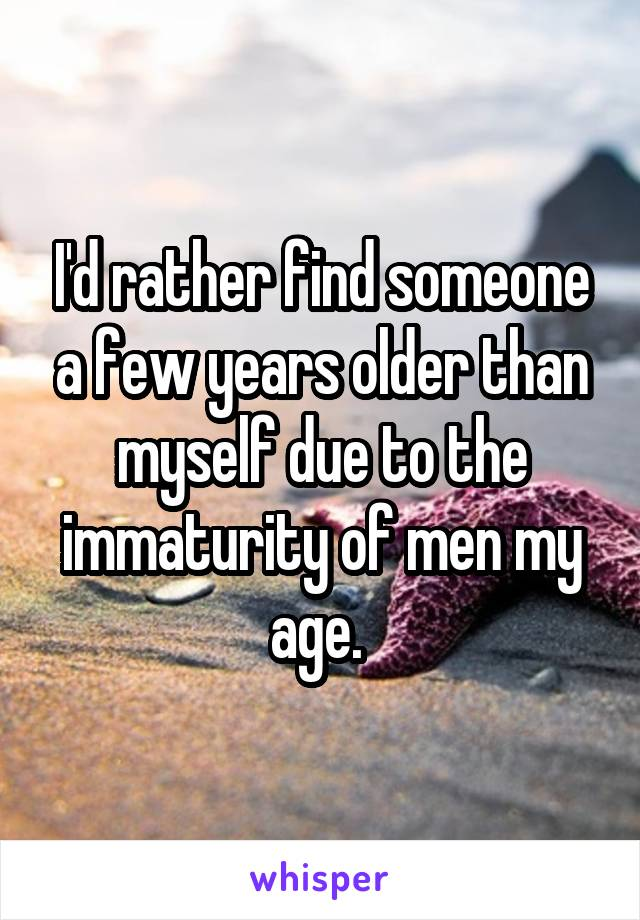 I'd rather find someone a few years older than myself due to the immaturity of men my age.