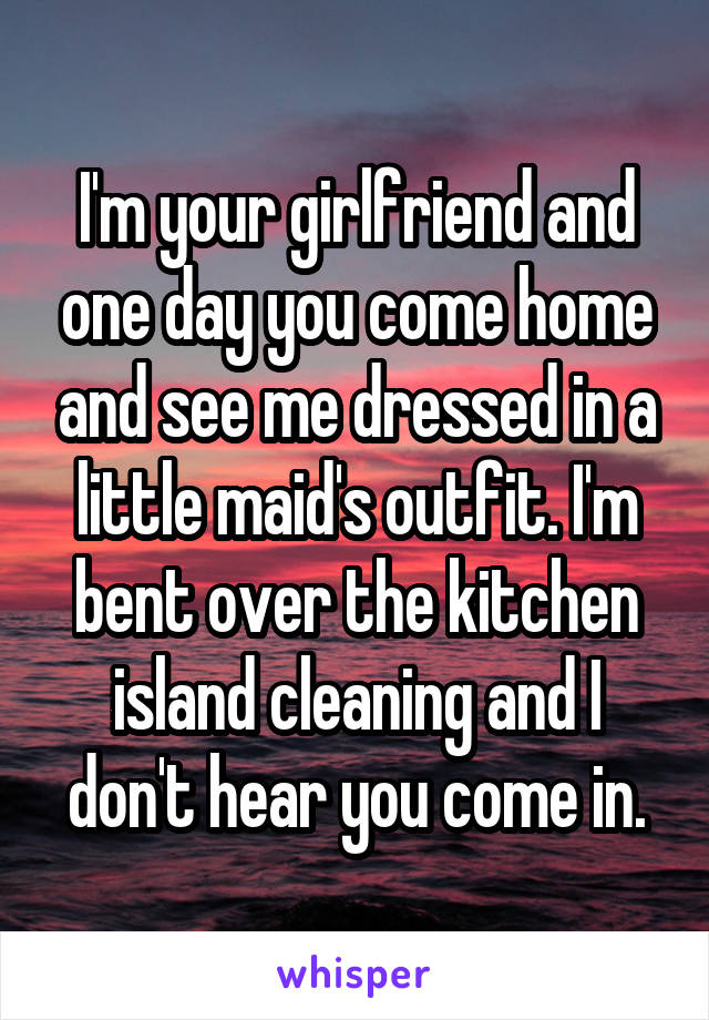 I'm your girlfriend and one day you come home and see me dressed in a little maid's outfit. I'm bent over the kitchen island cleaning and I don't hear you come in.
