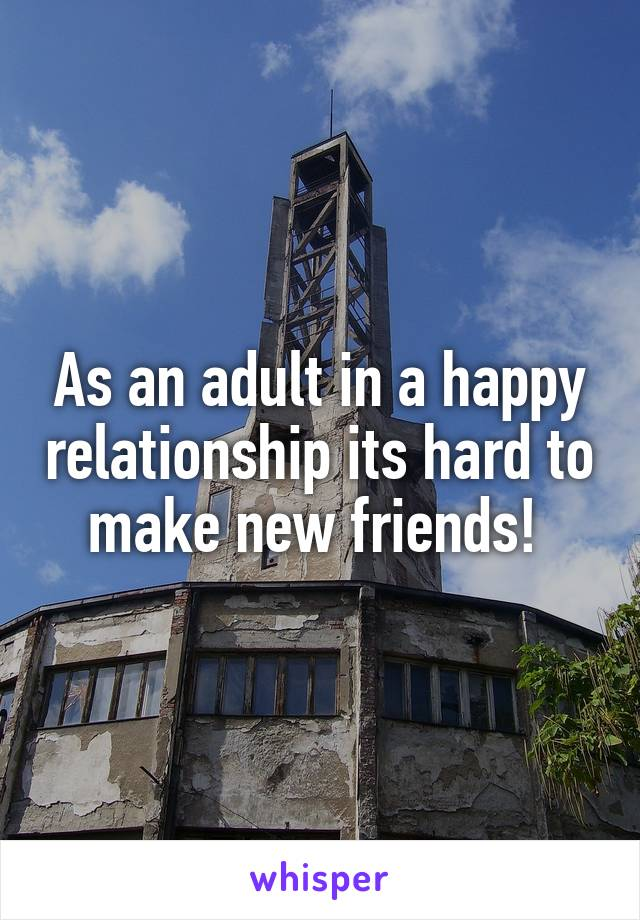 As an adult in a happy relationship its hard to make new friends!