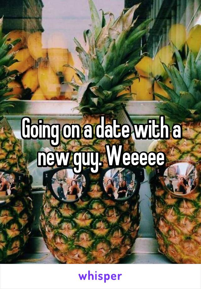 Going on a date with a new guy. Weeeee