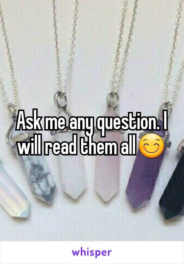 Ask me any question. I will read them all😊