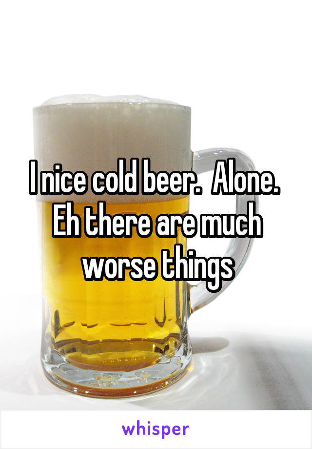 I nice cold beer.  Alone.  Eh there are much worse things