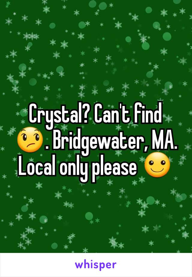 Crystal? Can't find 😞. Bridgewater, MA. Local only please ☺
