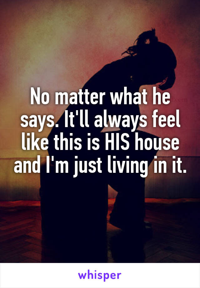 No matter what he says. It'll always feel like this is HIS house and I'm just living in it.