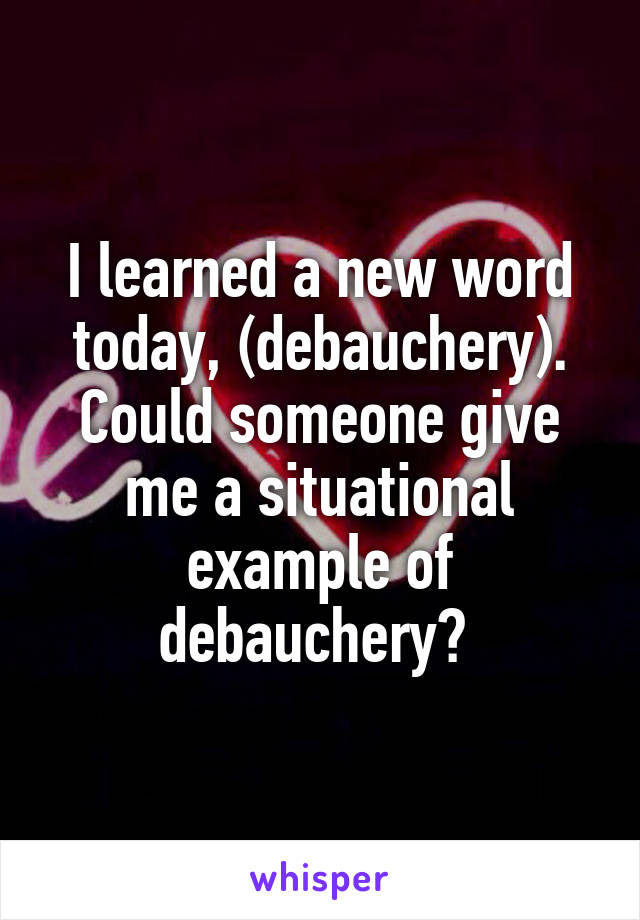 I learned a new word today, (debauchery). Could someone give me a situational example of debauchery?