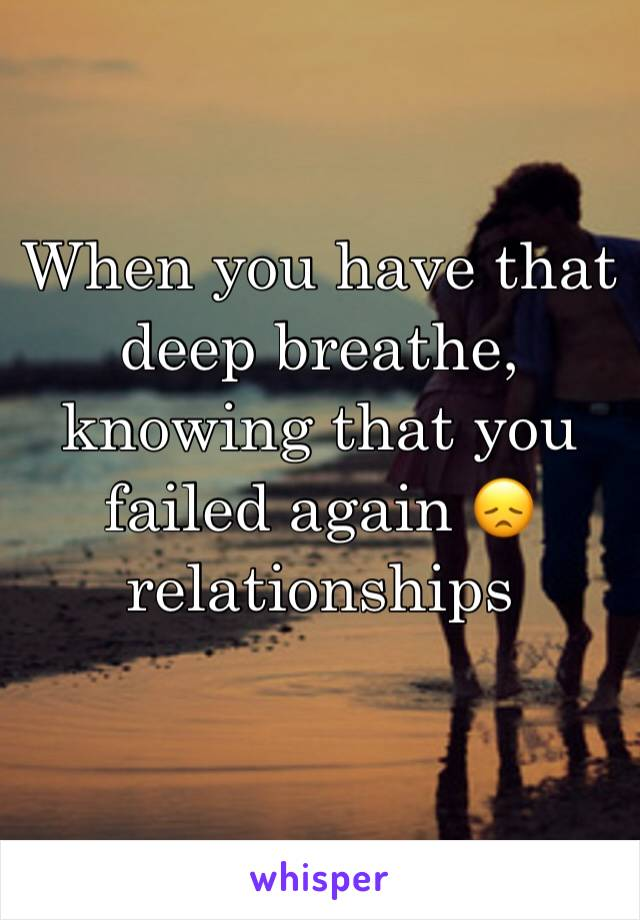 When you have that deep breathe, knowing that you failed again 😞 relationships