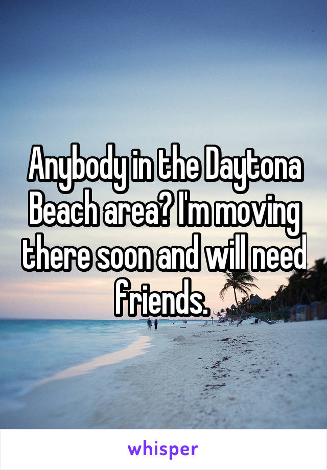 Anybody in the Daytona Beach area? I'm moving there soon and will need friends.