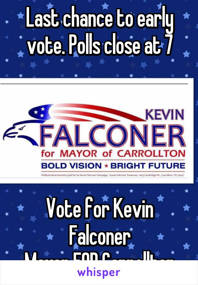 Last chance to early vote. Polls close at 7      Vote for Kevin Falconer Mayor FOR Carrollton