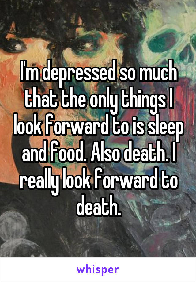 I'm depressed so much that the only things I look forward to is sleep and food. Also death. I really look forward to death.