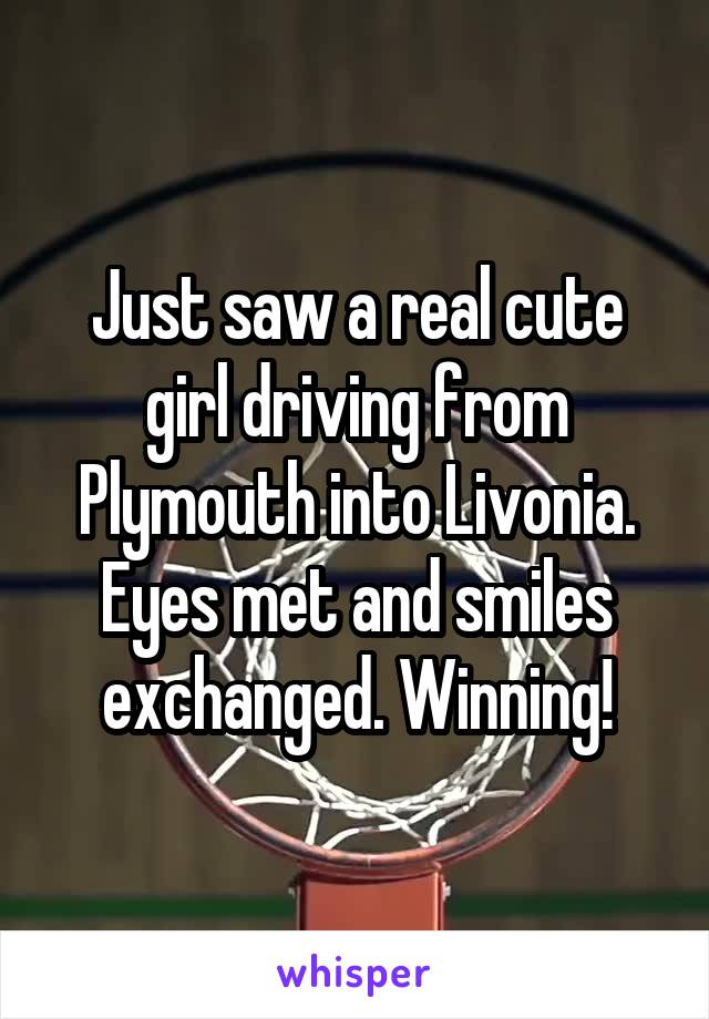 Just saw a real cute girl driving from Plymouth into Livonia. Eyes met and smiles exchanged. Winning!