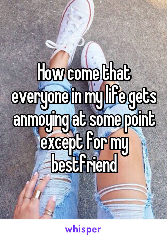 How come that everyone in my life gets anmoying at some point except for my bestfriend