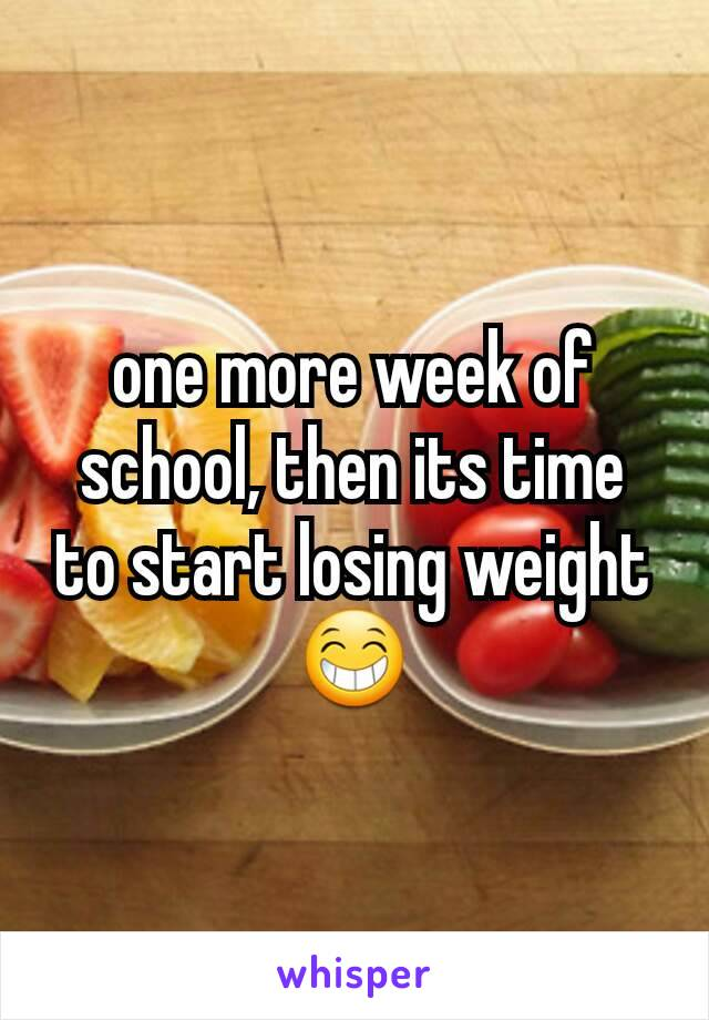 one more week of school, then its time to start losing weight 😁