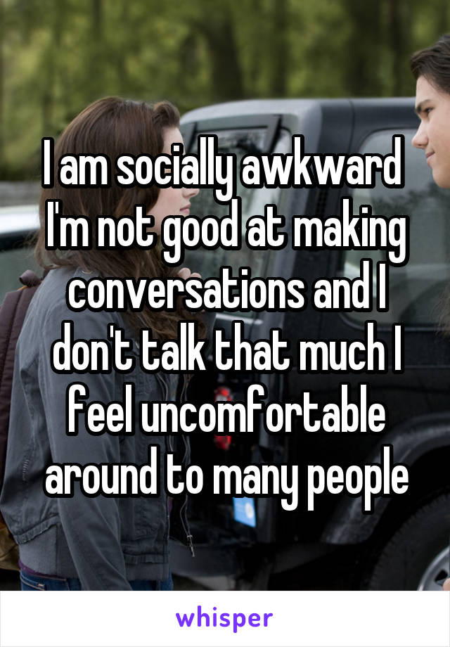 I am socially awkward  I'm not good at making conversations and I don't talk that much I feel uncomfortable around to many people
