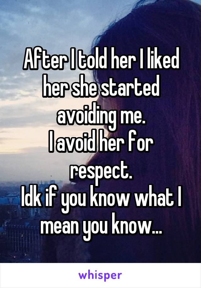 After I told her I liked her she started avoiding me. I avoid her for respect. Idk if you know what I mean you know...