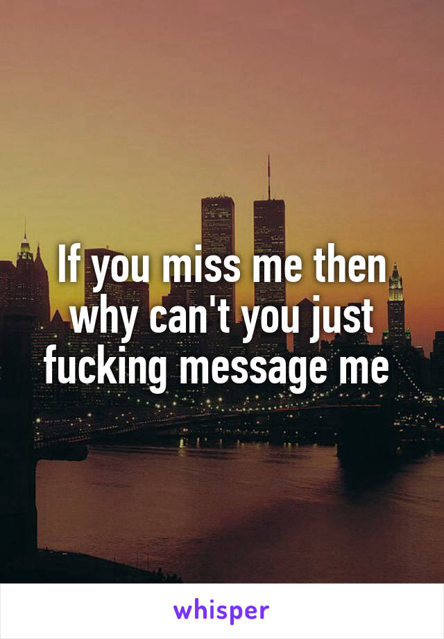 If you miss me then why can't you just fucking message me