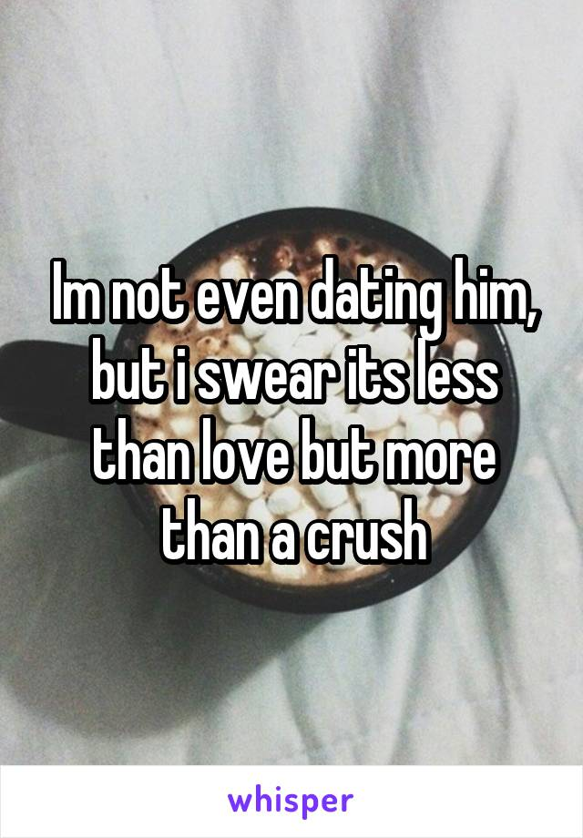 Im not even dating him, but i swear its less than love but more than a crush