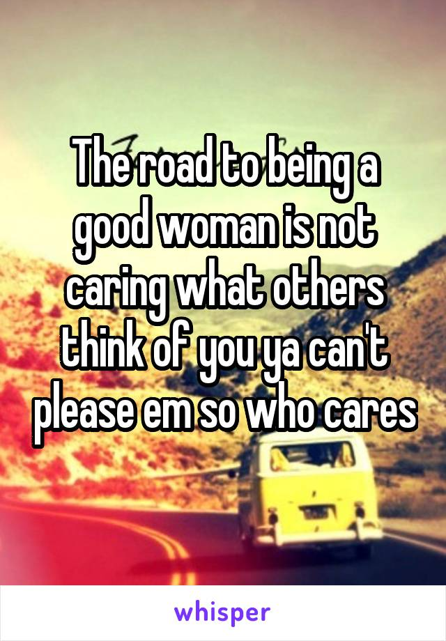 The road to being a good woman is not caring what others think of you ya can't please em so who cares