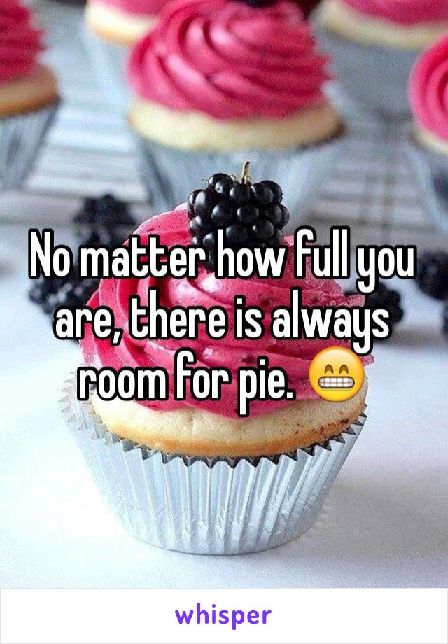 No matter how full you are, there is always room for pie. 😁