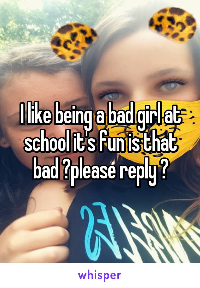 I like being a bad girl at school it's fun is that bad ?please reply ?