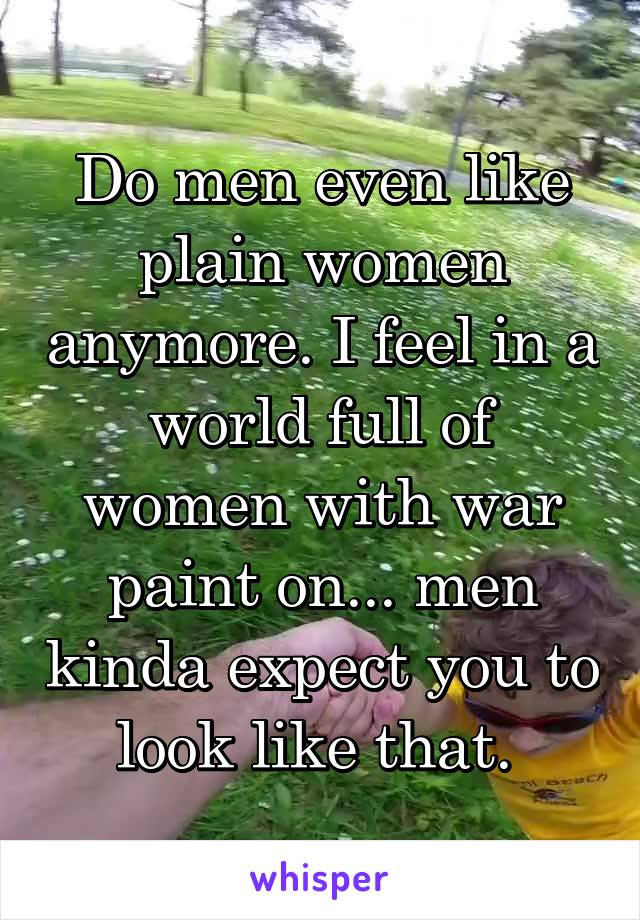 Do men even like plain women anymore. I feel in a world full of women with war paint on... men kinda expect you to look like that.