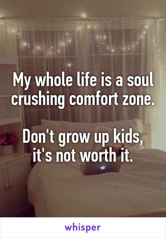 My whole life is a soul crushing comfort zone.  Don't grow up kids, it's not worth it.