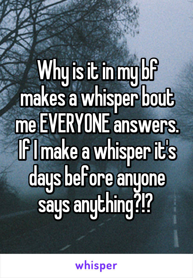 Why is it in my bf makes a whisper bout me EVERYONE answers. If I make a whisper it's days before anyone says anything?!?