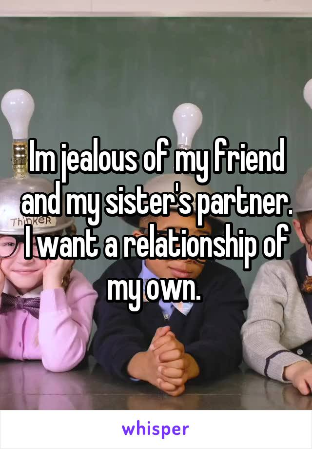Im jealous of my friend and my sister's partner. I want a relationship of my own.
